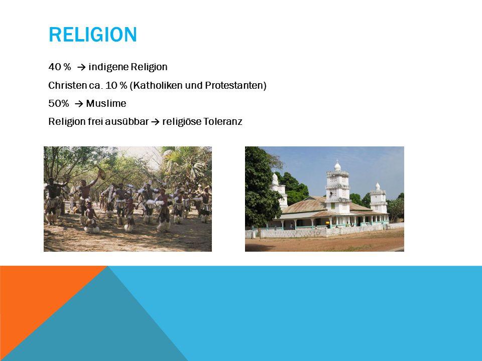 RELIGION 40 % indigene Religion Christen ca. 10 % (Katholiken und Protestanten) 50% Muslime Religion frei ausübbar religiöse Toleranz