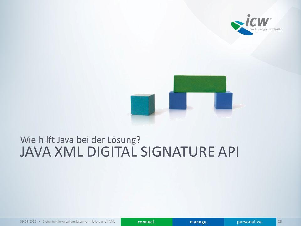 / x JAVA XML DIGITAL SIGNATURE API Wie hilft Java bei der Lösung? 09.05.2012Sicherheit in verteilten Systemen mit Java und SAML 25
