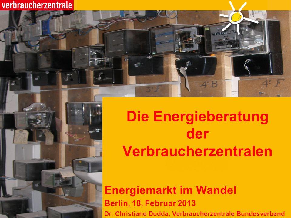 Die Energieberatung der Verbraucherzentralen Energiemarkt im Wandel Berlin, 18. Februar 2013 Dr. Christiane Dudda, Verbraucherzentrale Bundesverband