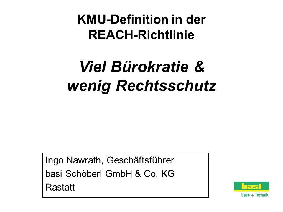 KMU-Definition in der REACH-Richtlinie Viel Bürokratie & wenig Rechtsschutz Ingo Nawrath, Geschäftsführer basi Schöberl GmbH & Co. KG Rastatt