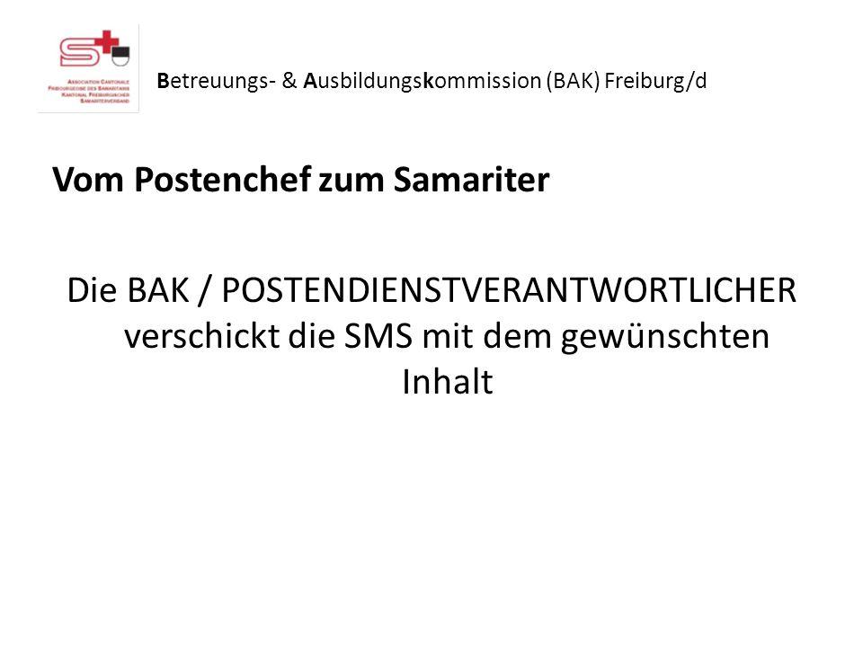 Betreuungs- & Ausbildungskommission (BAK) Freiburg/d Vom Postenchef zum Samariter Die BAK / POSTENDIENSTVERANTWORTLICHER verschickt die SMS mit dem gewünschten Inhalt