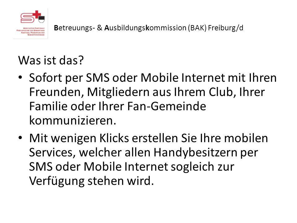 Betreuungs- & Ausbildungskommission (BAK) Freiburg/d Was ist das? Sofort per SMS oder Mobile Internet mit Ihren Freunden, Mitgliedern aus Ihrem Club,