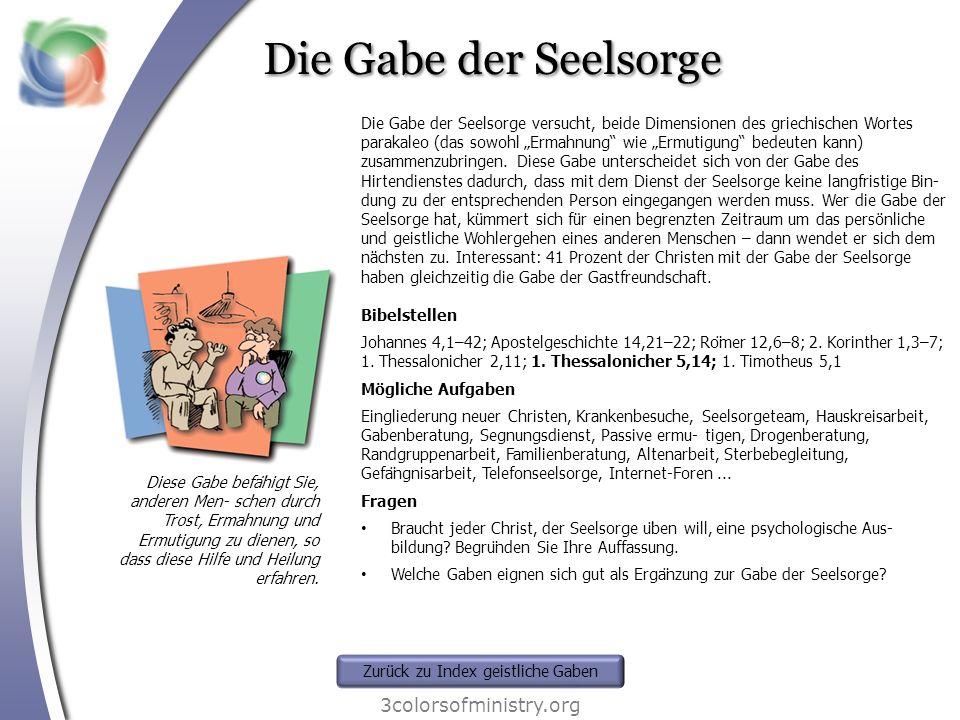 Die Gabe der Seelsorge 3colorsofministry.org Diese Gabe befähigt Sie, anderen Men- schen durch Trost, Ermahnung und Ermutigung zu dienen, so dass die