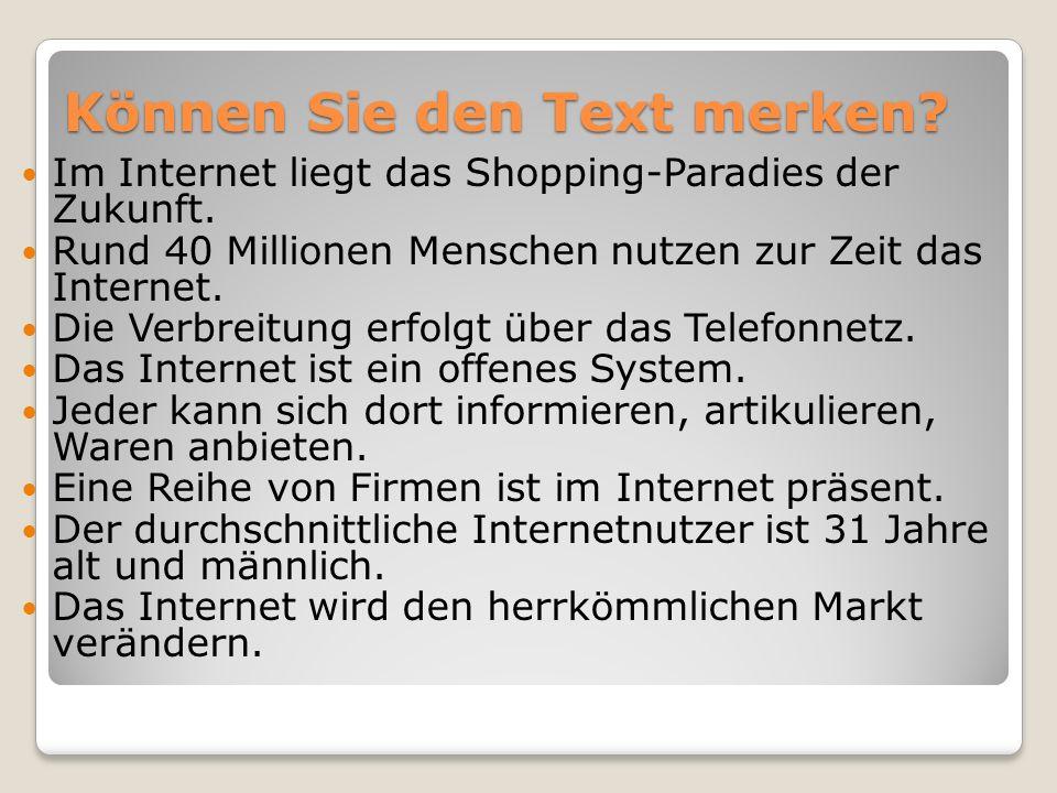 Können Sie den Text merken? Im Internet liegt das Shopping-Paradies der Zukunft. Rund 40 Millionen Menschen nutzen zur Zeit das Internet. Die Verbreit