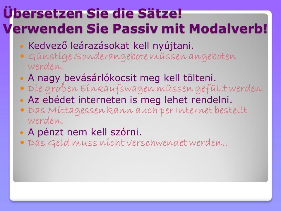 Übersetzen Sie die Sätze! Verwenden Sie Passiv mit Modalverb! Kedvező leárazásokat kell nyújtani. Günstige Sonderangebote müssen angeboten werden. A n