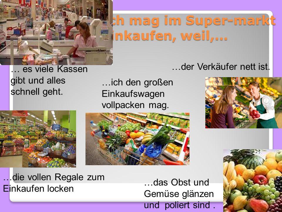 Ich mag im Super-markt einkaufen, weil,… …ich den großen Einkaufswagen vollpacken mag. … es viele Kassen gibt und alles schnell geht. …der Verkäufer n