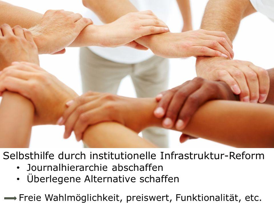 Selbsthilfe durch institutionelle Infrastruktur-Reform Journalhierarchie abschaffen Überlegene Alternative schaffen Freie Wahlmöglichkeit, preiswert, Funktionalität, etc.