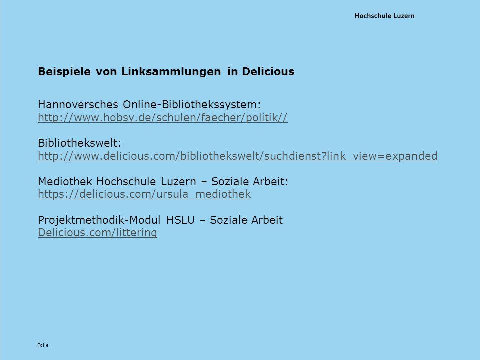Folie Beispiele von Linksammlungen in Delicious Hannoversches Online-Bibliothekssystem: http://www.hobsy.de/schulen/faecher/politik// http://www.hobsy.de/schulen/faecher/politik// Bibliothekswelt: http://www.delicious.com/bibliothekswelt/suchdienst link_view=expanded http://www.delicious.com/bibliothekswelt/suchdienst link_view=expanded Mediothek Hochschule Luzern – Soziale Arbeit: https://delicious.com/ursula_mediothek https://delicious.com/ursula_mediothek Projektmethodik-Modul HSLU – Soziale Arbeit Delicious.com/littering