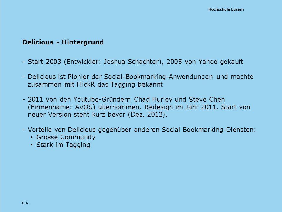 Folie Delicious - Hintergrund -Start 2003 (Entwickler: Joshua Schachter), 2005 von Yahoo gekauft -Delicious ist Pionier der Social-Bookmarking-Anwendungen und machte zusammen mit FlickR das Tagging bekannt -2011 von den Youtube-Gründern Chad Hurley und Steve Chen (Firmenname: AVOS) übernommen.