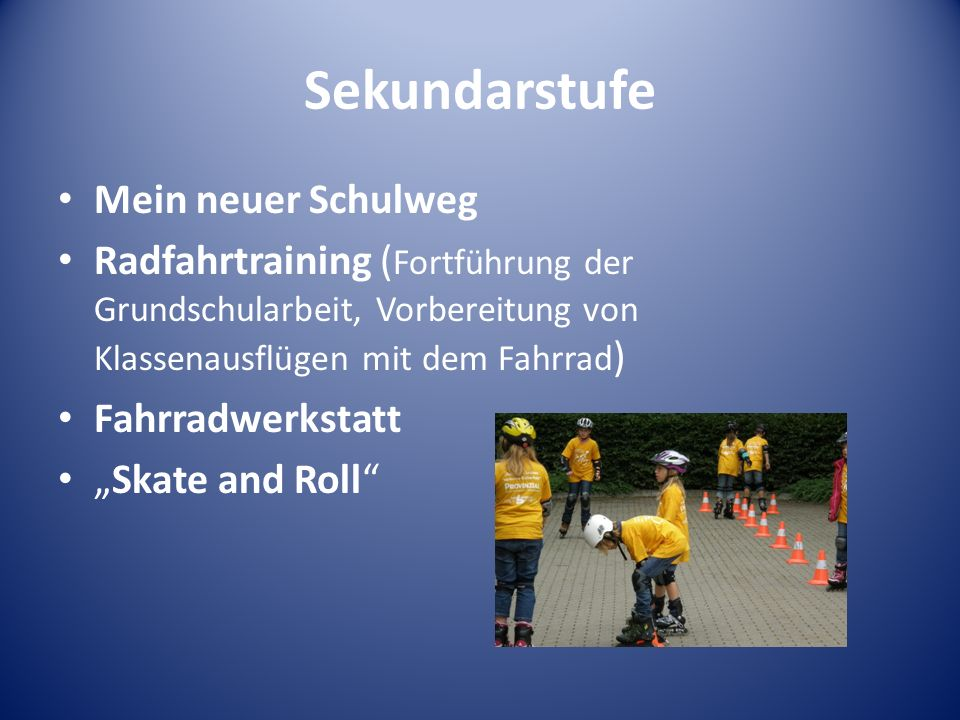 Sekundarstufe Mein neuer Schulweg Radfahrtraining ( Fortführung der Grundschularbeit, Vorbereitung von Klassenausflügen mit dem Fahrrad ) Fahrradwerkstatt Skate and Roll