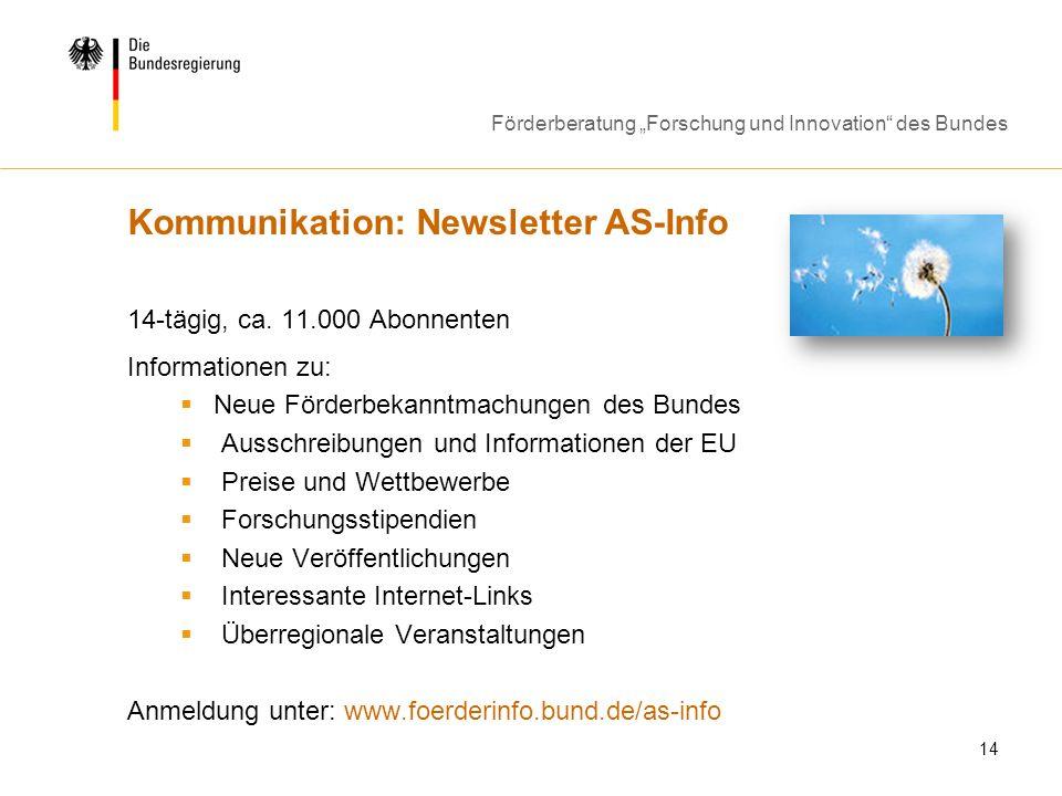 Förderberatung Forschung und Innovation des Bundes 14 Kommunikation: Newsletter AS-Info 14-tägig, ca. 11.000 Abonnenten Informationen zu: Neue Förderb