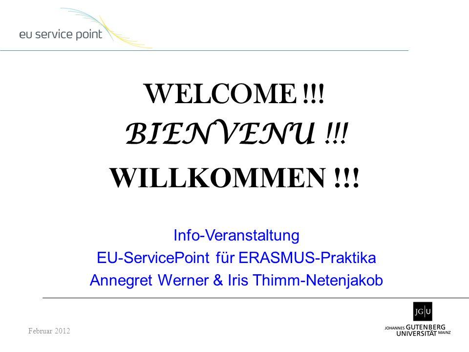 WELCOME !!! BIENVENU !!! WILLKOMMEN !!! Februar 2012 Info-Veranstaltung EU-ServicePoint für ERASMUS-Praktika Annegret Werner & Iris Thimm-Netenjakob
