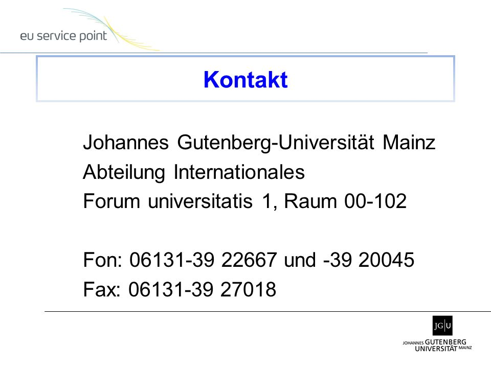 Johannes Gutenberg-Universität Mainz Abteilung Internationales Forum universitatis 1, Raum 00-102 Fon: 06131-39 22667 und -39 20045 Fax: 06131-39 27018 Kontakt