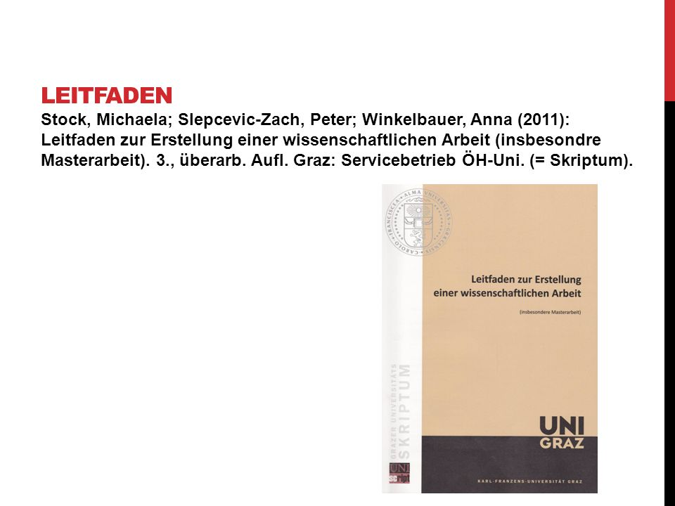 Stock, Michaela; Slepcevic-Zach, Peter; Winkelbauer, Anna (2011): Leitfaden zur Erstellung einer wissenschaftlichen Arbeit (insbesondre Masterarbeit).