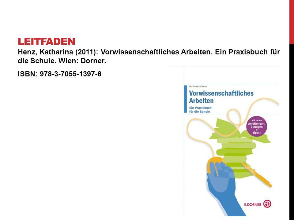 Henz, Katharina (2011): Vorwissenschaftliches Arbeiten. Ein Praxisbuch für die Schule. Wien: Dorner. ISBN: 978-3-7055-1397-6 LEITFADEN