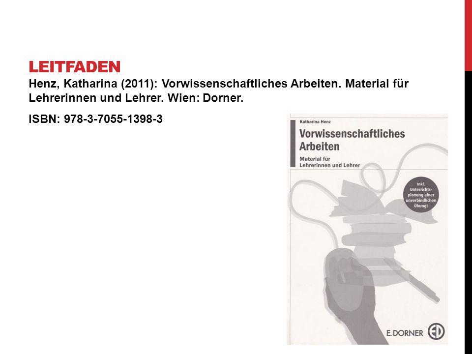 Henz, Katharina (2011): Vorwissenschaftliches Arbeiten. Material für Lehrerinnen und Lehrer. Wien: Dorner. ISBN: 978-3-7055-1398-3 LEITFADEN