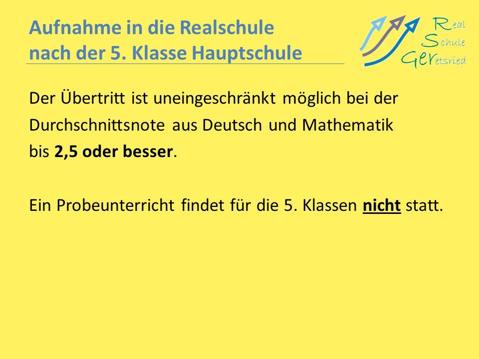 Aufnahme in die Realschule nach der 5. Klasse Hauptschule Der Übertritt ist uneingeschränkt möglich bei der Durchschnittsnote aus Deutsch und Mathemat