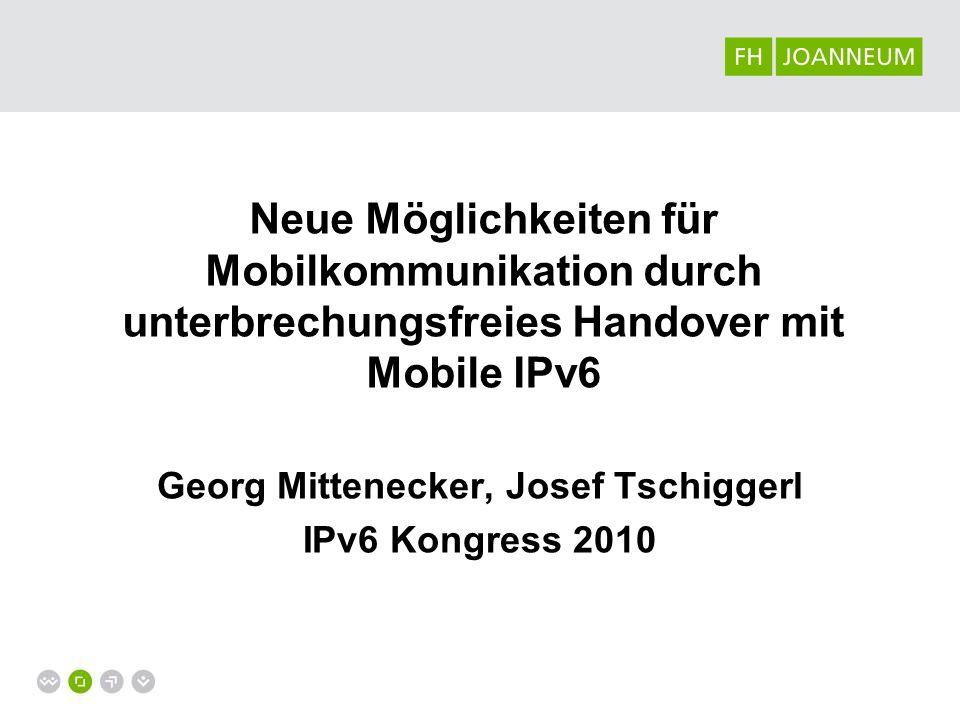 Neue Möglichkeiten für Mobilkommunikation durch unterbrechungsfreies Handover mit Mobile IPv6 Georg Mittenecker, Josef Tschiggerl IPv6 Kongress 2010