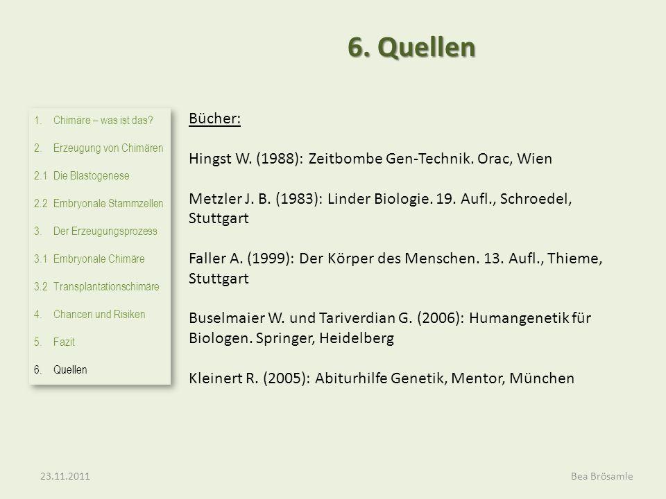 Bea Brösamle 6. Quellen Bücher: Hingst W. (1988): Zeitbombe Gen-Technik. Orac, Wien Metzler J. B. (1983): Linder Biologie. 19. Aufl., Schroedel, Stutt
