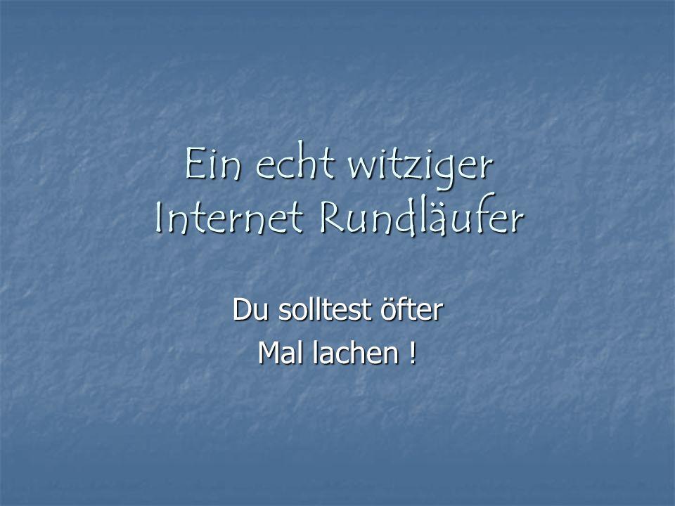 Ein echt witziger Internet Rundläufer Du solltest öfter Mal lachen !