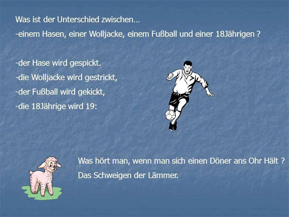 Was ist der Unterschied zwischen… -einem Hasen, einer Wolljacke, einem Fußball und einer 18Jährigen .