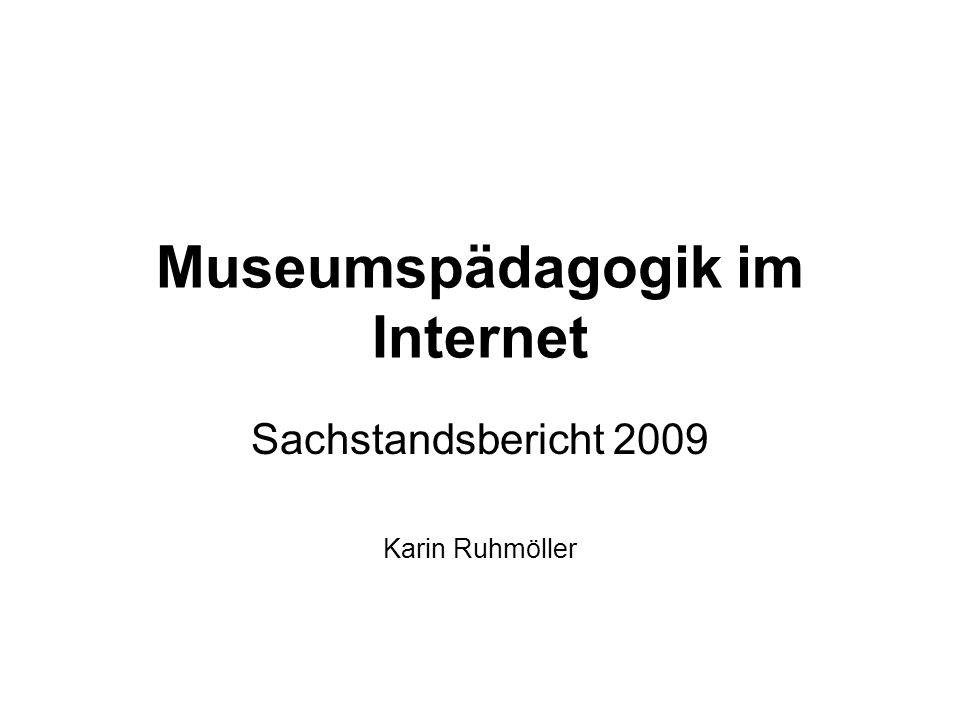 Museumspädagogik im Internet Sachstandsbericht 2009 Karin Ruhmöller