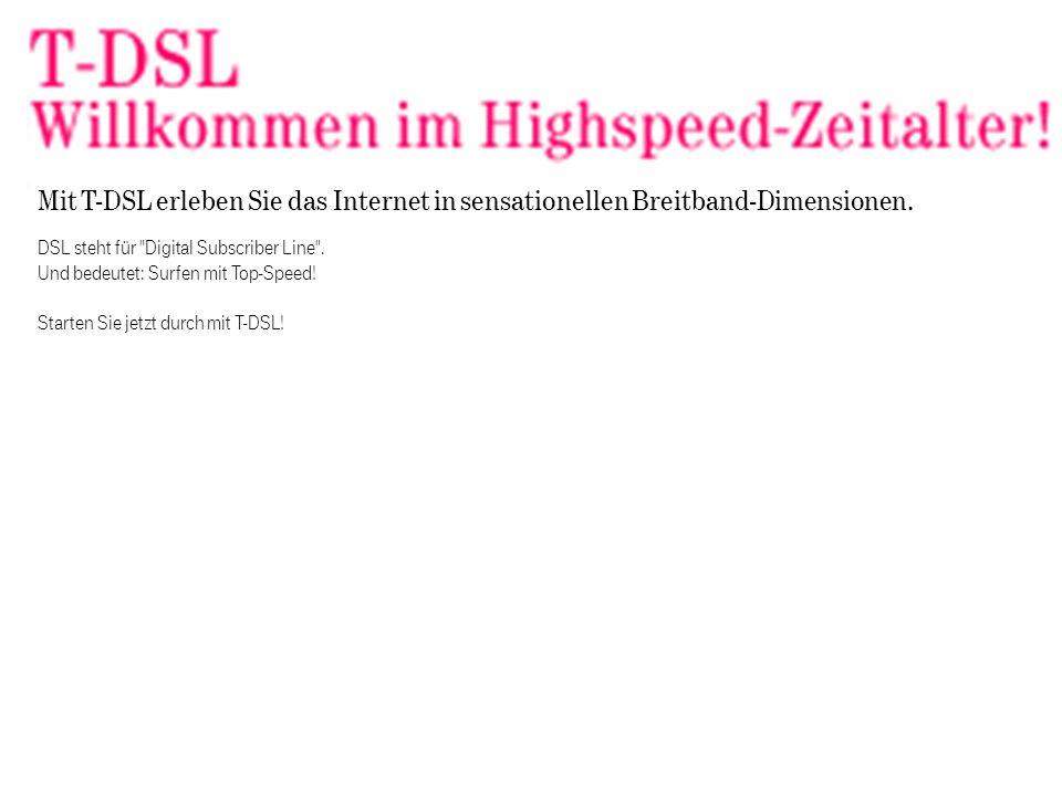 DSL steht für Digital Subscriber Line . Und bedeutet: Surfen mit Top-Speed.