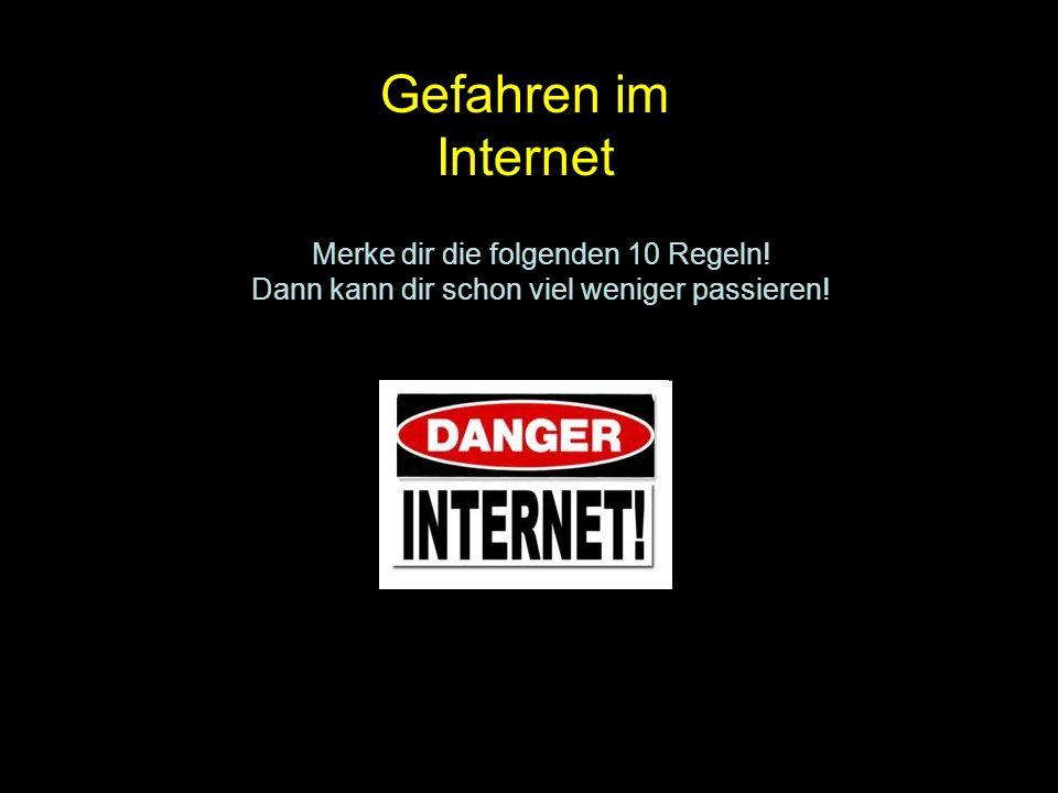 Gefahren im Internet Merke dir die folgenden 10 Regeln! Dann kann dir schon viel weniger passieren!