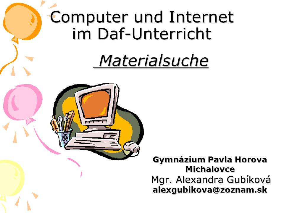 Computer und Internet im Daf-Unterricht Materialsuche Materialsuche Gymnázium Pavla Horova Gymnázium Pavla Horova Michalovce Michalovce Mgr. Alexandra
