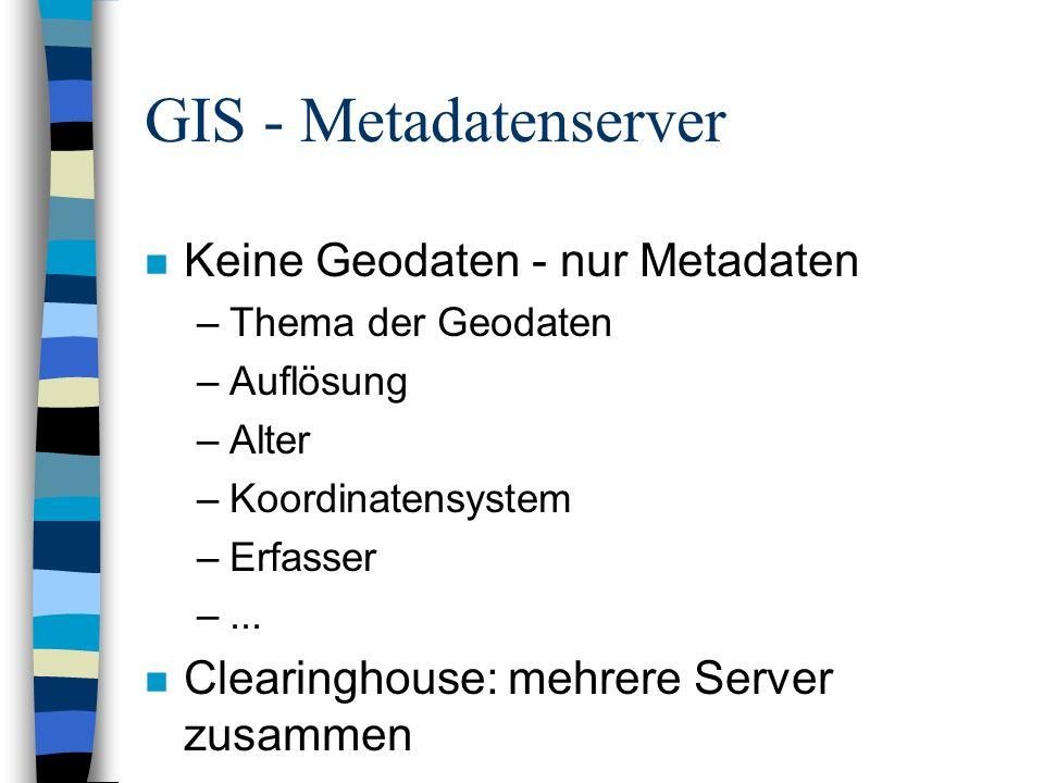 GIS - Metadatenserver n Probleme: –Nur Verweise auf Geodaten-Quellen –Kein übergreifender Standard