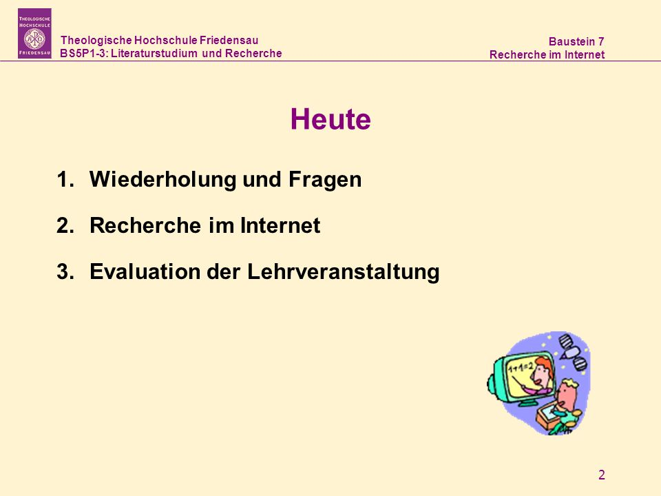 Theologische Hochschule Friedensau BS5P1-3: Literaturstudium und Recherche Baustein 7 Recherche im Internet 2 Heute 1.Wiederholung und Fragen 2.Recher
