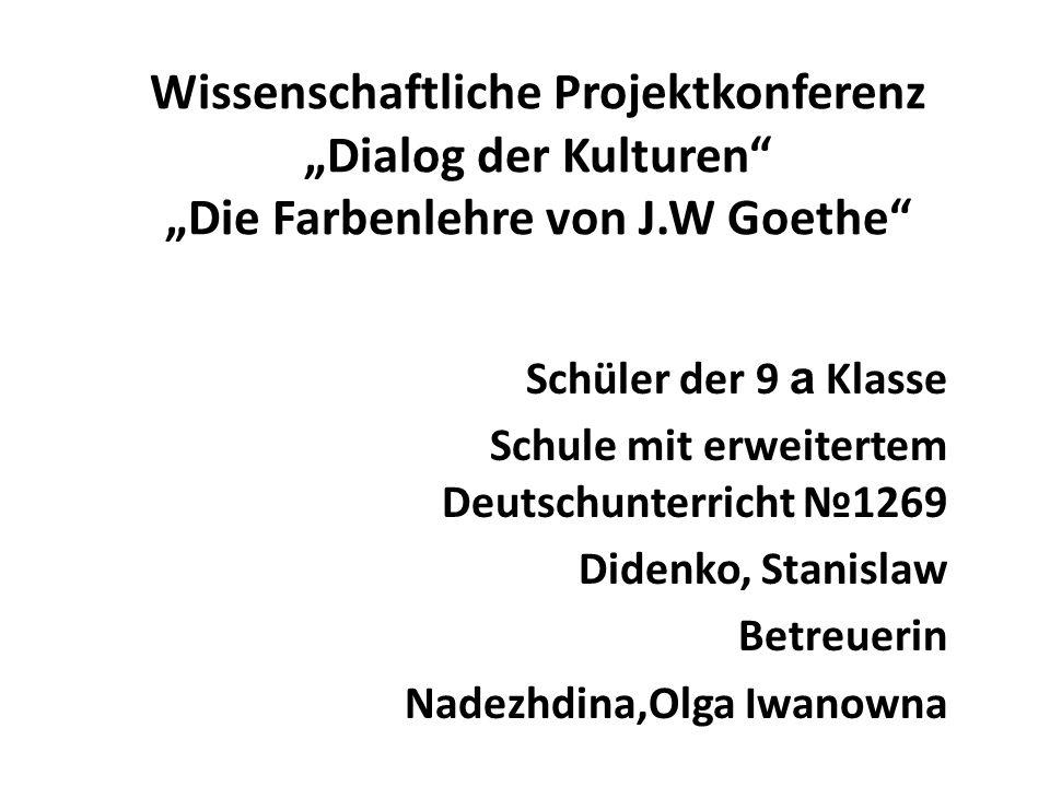 Wissenschaftliche Projektkonferenz Dialog der Kulturen Die Farbenlehre von J.W Goethe Schüler der 9 а Klasse Schule mit erweitertem Deutschunterricht 1269 Didenko, Stanislaw Betreuerin Nadezhdina,Olga Iwanowna