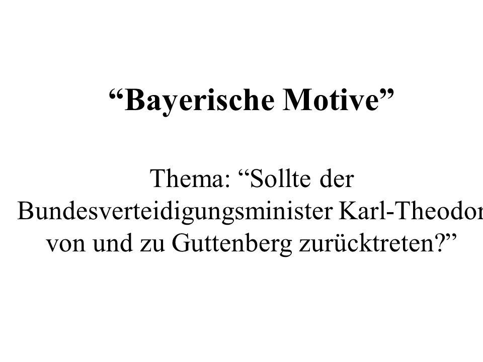 Bayerische Motive Thema: Sollte der Bundesverteidigungsminister Karl-Theodor von und zu Guttenberg zurücktreten?