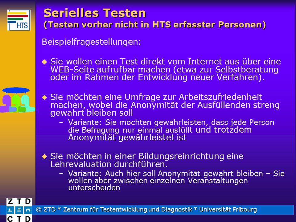 © ZTD * Zentrum für Testentwicklung und Diagnostik * Universität Fribourg Serielles Testen (Testen vorher nicht in HTS erfasster Personen) Beispielfragestellungen: Sie wollen einen Test direkt vom Internet aus über eine WEB-Seite aufrufbar machen (etwa zur Selbstberatung oder im Rahmen der Entwicklung neuer Verfahren).