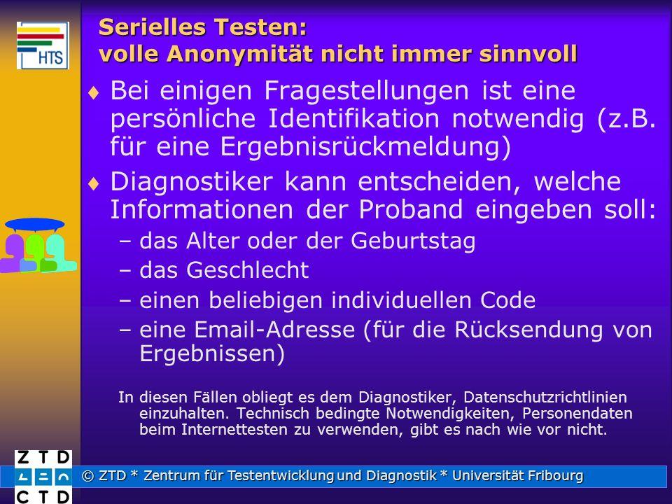 © ZTD * Zentrum für Testentwicklung und Diagnostik * Universität Fribourg Serielles Testen: volle Anonymität nicht immer sinnvoll Bei einigen Fragestellungen ist eine persönliche Identifikation notwendig (z.B.