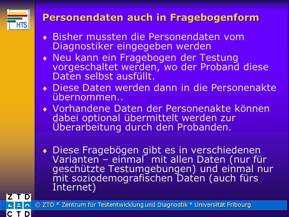 © ZTD * Zentrum für Testentwicklung und Diagnostik * Universität Fribourg Personendaten auch in Fragebogenform Bisher mussten die Personendaten vom Diagnostiker eingegeben werden Neu kann ein Fragebogen der Testung vorgeschaltet werden, wo der Proband diese Daten selbst ausfüllt.