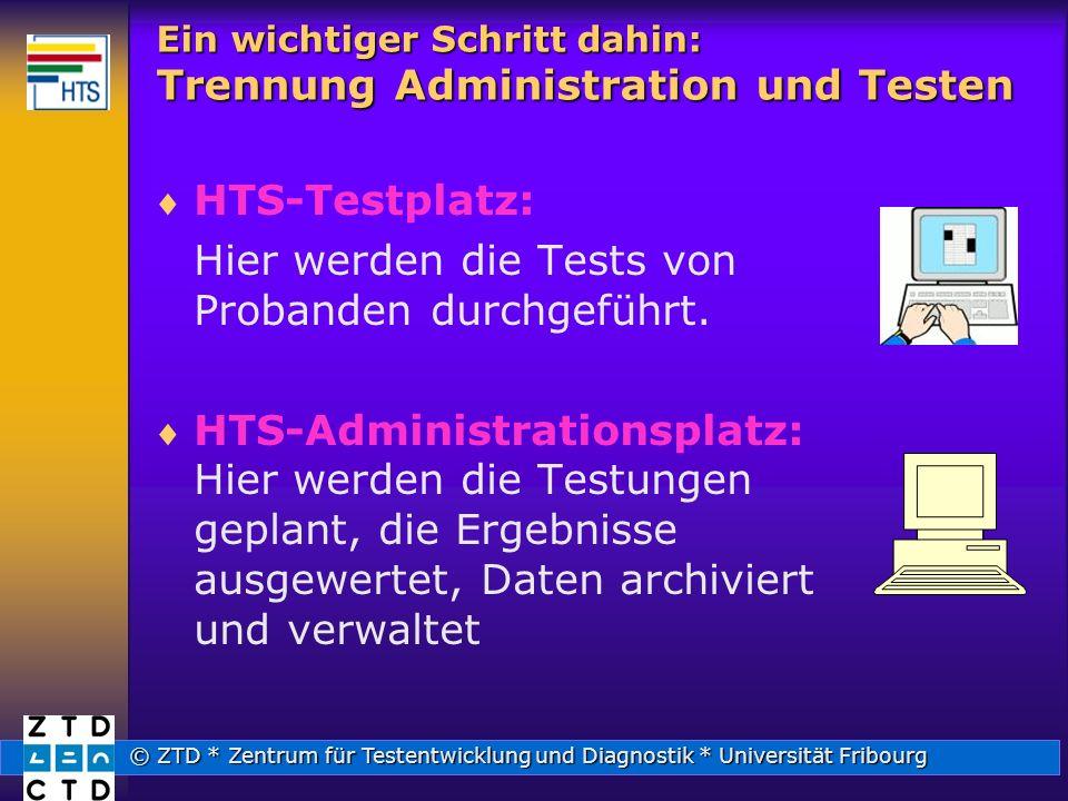 © ZTD * Zentrum für Testentwicklung und Diagnostik * Universität Fribourg Ein wichtiger Schritt dahin: Trennung Administration und Testen HTS-Testplatz: Hier werden die Tests von Probanden durchgeführt.