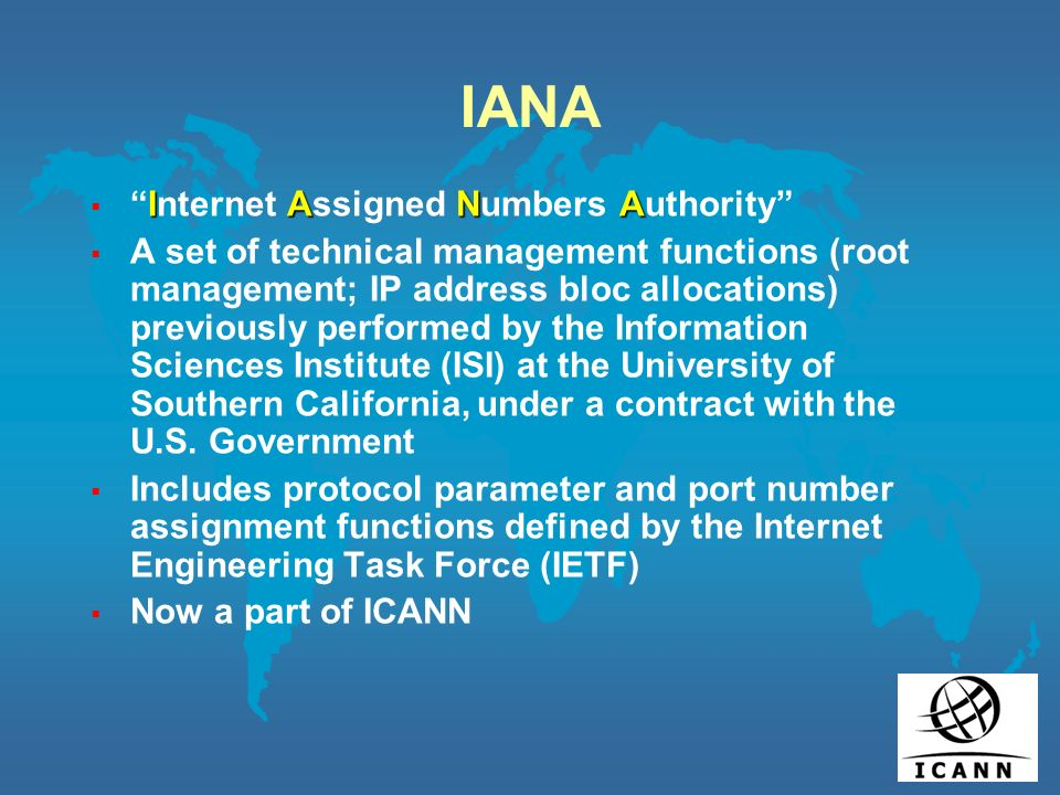 IANA IANAInternet Assigned Numbers Authority A set of technical management functions (root management; IP address bloc allocations) previously performed by the Information Sciences Institute (ISI) at the University of Southern California, under a contract with the U.S.