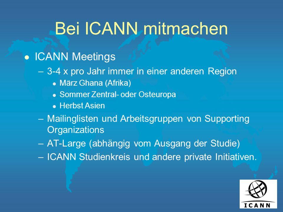 Bei ICANN mitmachen l ICANN Meetings –3-4 x pro Jahr immer in einer anderen Region l März Ghana (Afrika) l Sommer Zentral- oder Osteuropa l Herbst Asien –Mailinglisten und Arbeitsgruppen von Supporting Organizations –AT-Large (abhängig vom Ausgang der Studie) –ICANN Studienkreis und andere private Initiativen.