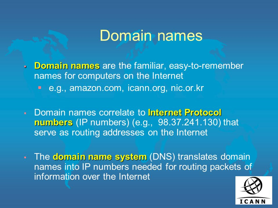 Domain names Domain names Domain names are the familiar, easy-to-remember names for computers on the Internet e.g., amazon.com, icann.org, nic.or.kr Internet Protocol numbers Domain names correlate to Internet Protocol numbers (IP numbers) (e.g., 98.37.241.130) that serve as routing addresses on the Internet domain name system The domain name system (DNS) translates domain names into IP numbers needed for routing packets of information over the Internet