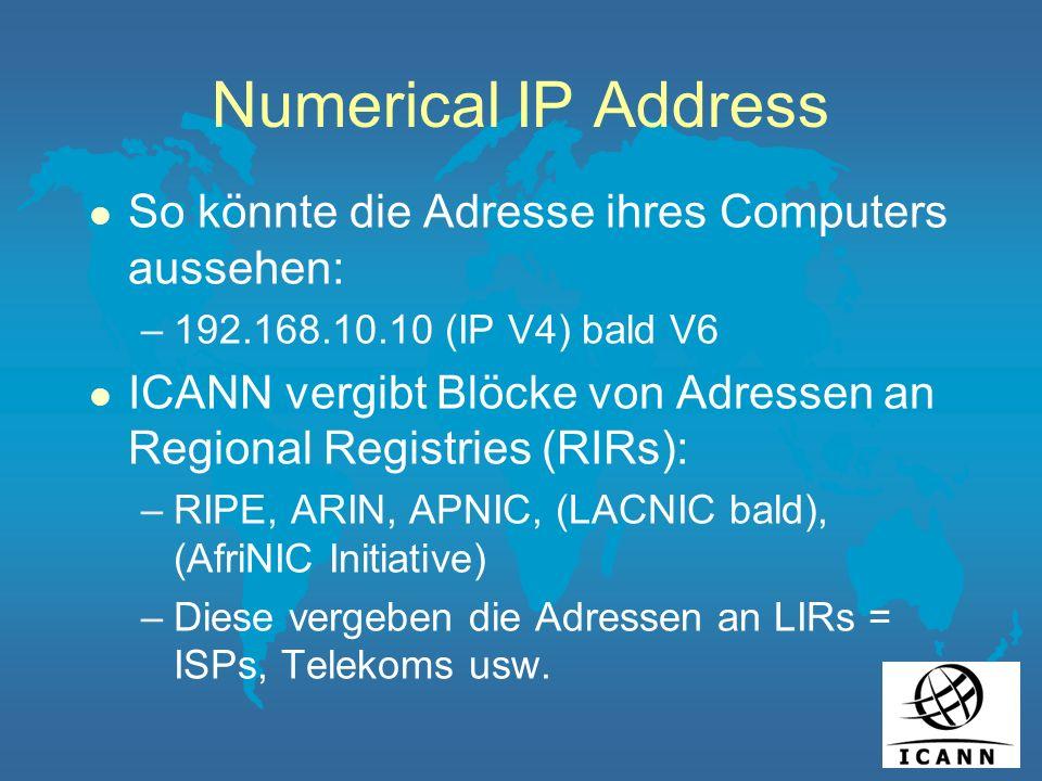 Numerical IP Address l So könnte die Adresse ihres Computers aussehen: –192.168.10.10 (IP V4) bald V6 l ICANN vergibt Blöcke von Adressen an Regional Registries (RIRs): –RIPE, ARIN, APNIC, (LACNIC bald), (AfriNIC Initiative) –Diese vergeben die Adressen an LIRs = ISPs, Telekoms usw.