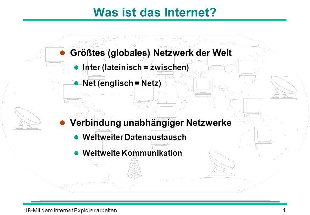 18-Mit dem Internet Explorer arbeiten1 Was ist das Internet? l Größtes (globales) Netzwerk der Welt l Inter (lateinisch = zwischen) l Net (englisch =