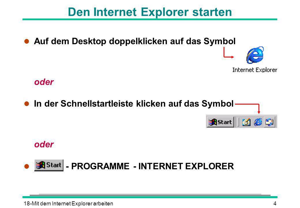 18-Mit dem Internet Explorer arbeiten4 Den Internet Explorer starten l Auf dem Desktop doppelklicken auf das Symbol oder l In der Schnellstartleiste k