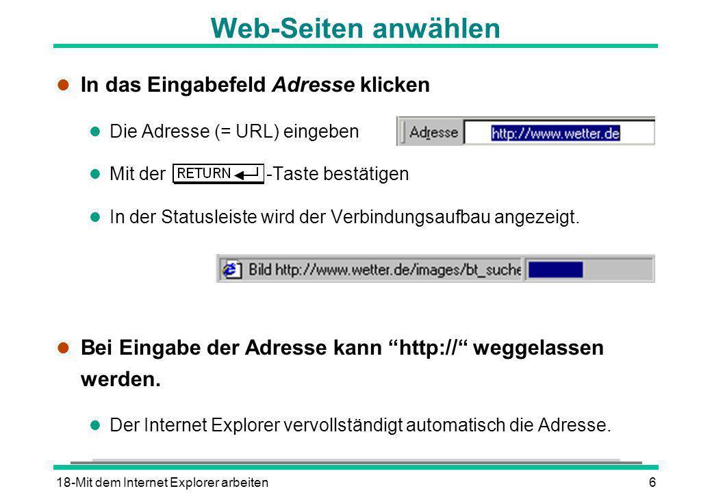 18-Mit dem Internet Explorer arbeiten6 Web-Seiten anwählen l In das Eingabefeld Adresse klicken l Die Adresse (= URL) eingeben l Mit der -Taste bestät