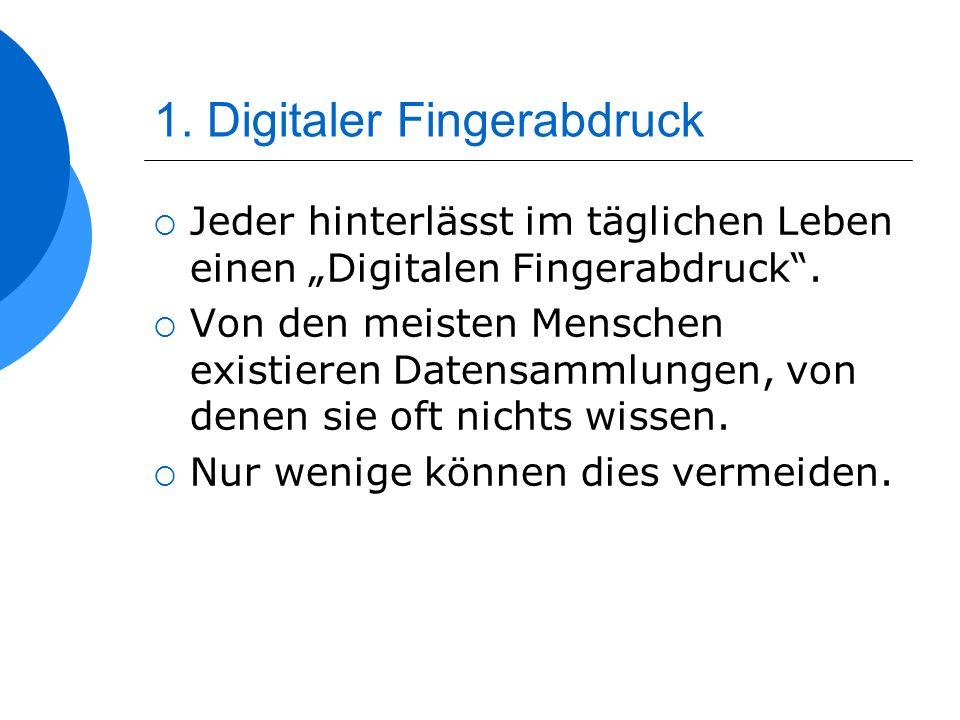 1. Digitaler Fingerabdruck Jeder hinterlässt im täglichen Leben einen Digitalen Fingerabdruck. Von den meisten Menschen existieren Datensammlungen, vo