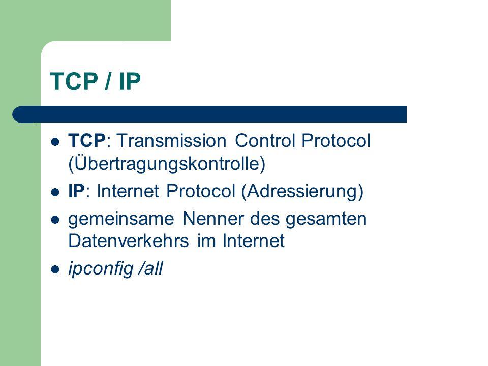 TCP / IP TCP: Transmission Control Protocol (Übertragungskontrolle) IP: Internet Protocol (Adressierung) gemeinsame Nenner des gesamten Datenverkehrs