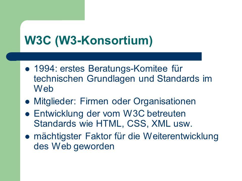 W3C (W3-Konsortium) 1994: erstes Beratungs-Komitee für technischen Grundlagen und Standards im Web Mitglieder: Firmen oder Organisationen Entwicklung