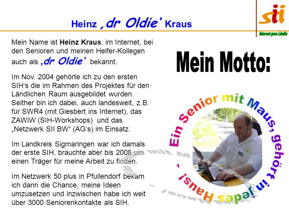 Heinz dr Oldie Kraus Mein Name ist Heinz Kraus, im Internet, bei den Senioren und meinen Helfer-Kollegen auch als dr Oldie bekannt.