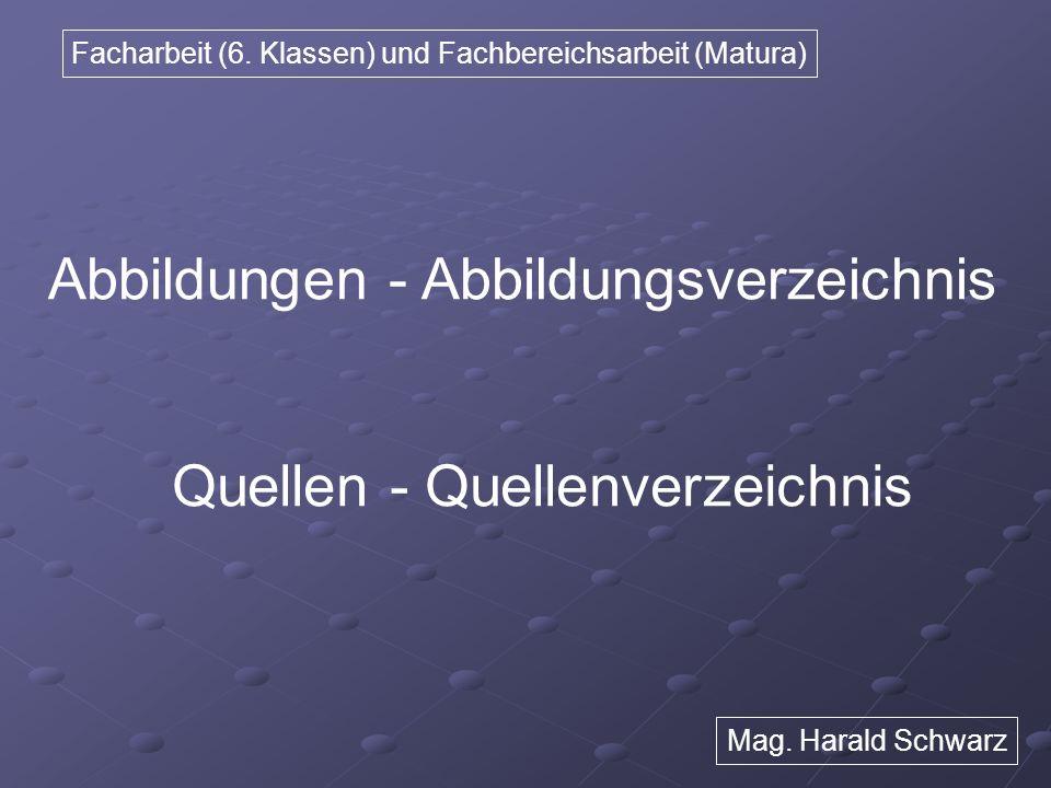 Facharbeit (6. Klassen) und Fachbereichsarbeit (Matura) Abbildungen - Abbildungsverzeichnis Quellen - Quellenverzeichnis Mag. Harald Schwarz