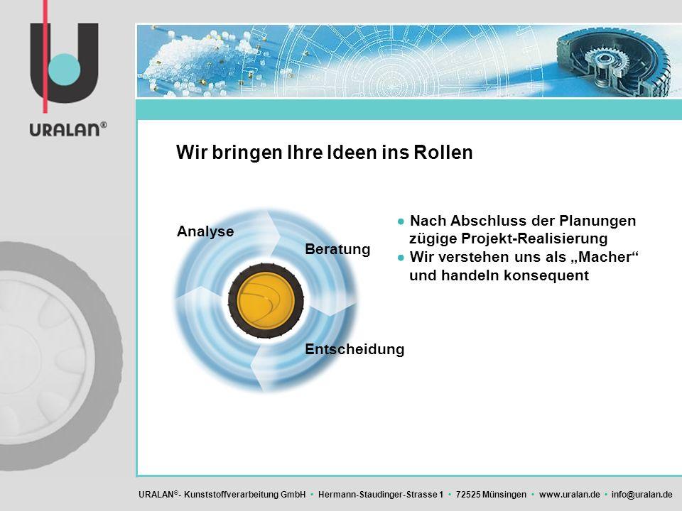 URALAN ® - Kunststoffverarbeitung GmbH Hermann-Staudinger-Strasse 1 72525 Münsingen www.uralan.de info@uralan.de Wir bringen Ihre Ideen ins Rollen Nac